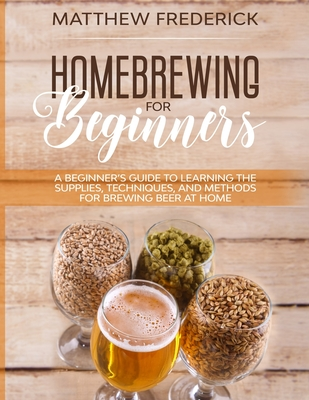 Homebrewing for Beginners: A Beginner's Guide to Learning the Supplies, Techniques, and Methods for Brewing Beer at Home - Frederick, Matthew