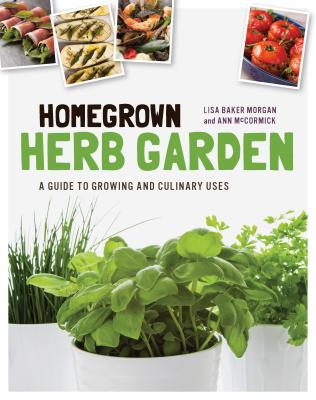 Homegrown Herb Garden: A Guide to Growing and Culinary Uses - Baker Morgan, Lisa, and McCormick, Ann