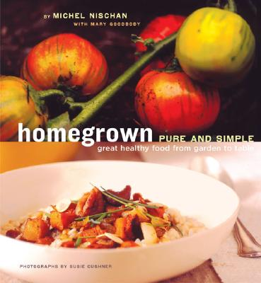 Homegrown Pure and Simple: Great Healthy Food from Garden to Table - Nischan, Goodbody, and Nischan, Michel, and Cushner, Susie (Photographer)