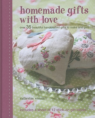 Homemade Gifts with Love: Over 35 Beautiful Handcrafted Gifts to Make and Give - Woram, Catherine