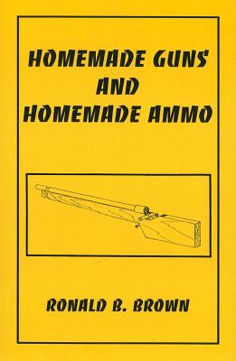 Homemade Guns and Homemade Ammo - Brown, Ronald B