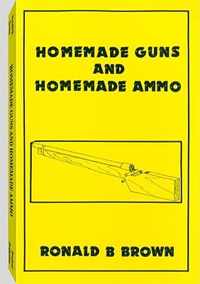 Homemade Guns and Homemade Ammo - Brown, Ronald B