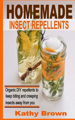 Homemade Insect Repellents: Organic DIY Repellents to Keep Biting and Creeping Insects Away from You - Brown, Kathy