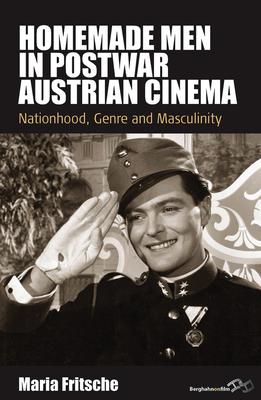 Homemade Men in Postwar Austrian Cinema: Nationhood, Genre and Masculinity - Fritsche, Maria