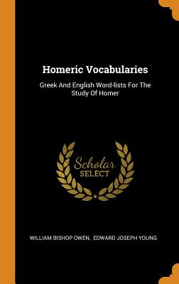 Homeric Vocabularies: Greek and English Word-Lists for the Study of Homer - Owen, William Bishop, and Edward Joseph Young (Creator)