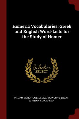 Homeric Vocabularies; Greek and English Word-Lists for the Study of Homer - Owen, William Bishop