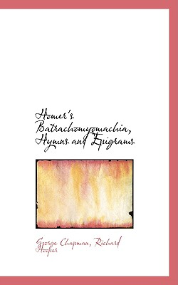 Homer's Batrachomyomachia, Hymns and Epigrams - Chapman, Richard Hooper George