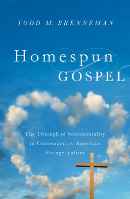 Homespun Gospel: The Triumph of Sentimentality in Contemporary American Evangelicalism - Brenneman, Todd M
