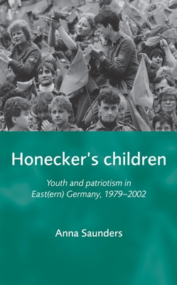 Honeckers Children: Youth and Patriotism in East(ern) Germany, 1979-2002 - Saunders, Anna