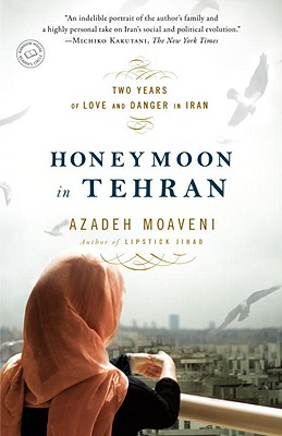 Honeymoon in Tehran: Two Years of Love and Danger in Iran - Moaveni, Azadeh