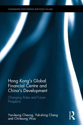 Hong Kong's Global Financial Centre and China's Development: Changing Roles and Future Prospects - Cheung, Yan-Leung, and Cheng, Yuk-Shing, and Woo, Chi-Keung