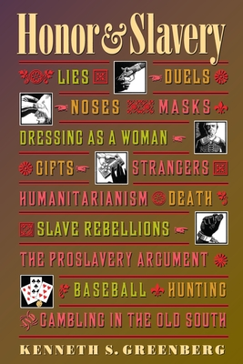 Honor and Slavery: Lies, Duels, Noses, Masks, Dressing as a Woman, Gifts, Strangers, Humanitarianism, Death, Slave Rebellions, the Proslavery Argument, Baseball, Hunting, and Gambling in the Old South - Greenberg, Kenneth S