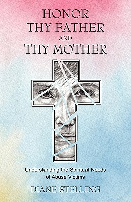Honor Thy Father and Thy Mother: Understanding the Spiritual Needs of Abuse Victims - Stelling, Diane, and Magdar, Marlene (Foreword by)