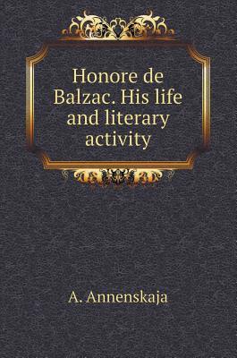 Honore de Balzac. His Life and Literary Activity - Annenskaja, A