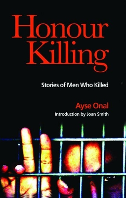 Honour Killing: Stories of Men Who Killed - Onal, Ayse, and Smith, Joan (Introduction by)