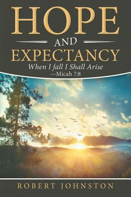 Hope and Expectancy: When I Fall I Shall Arise - Micah 7:8 - Johnston, Robert
