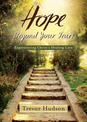 Hope Beyond Your Tears: Experiencing Christ's Healing Love - Hudson, Trevor