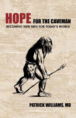 Hope for the Caveman: Becoming New Men for Today's World - Williams MD, Patrick