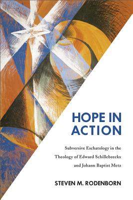 Hope in Action: Subversive Eschatology in the Theology of Edward Schillebeeckx and Johann Baptist Metz - Rodenborn, Steven Michael