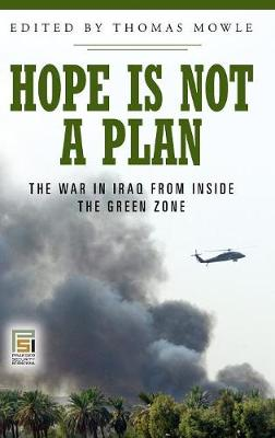 Hope Is Not a Plan: The War in Iraq from Inside the Green Zone - Mowle, Thomas S (Editor), and Diamond, Larry (Foreword by)