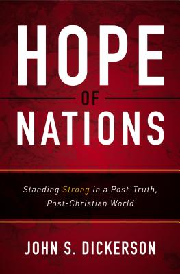 Hope of Nations: Standing Strong in a Post-Truth, Post-Christian World - Dickerson, John S