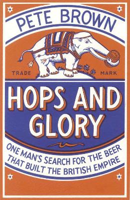 Hops and Glory: One Man's Search for the Beer That Built the British Empire - Brown, Pete