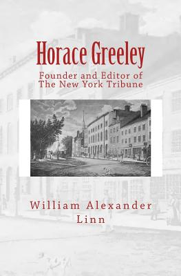 Horace Greeley: Founder and Editor of the New York Tribune - Linn, William Alexander