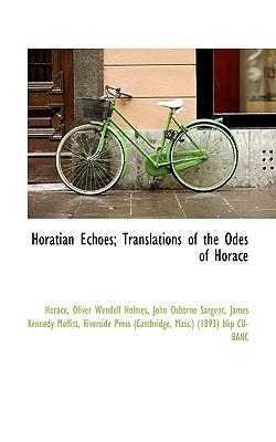 Horatian Echoes; Translations of the Odes of Horace - Horace, and Holmes, Oliver Wendell, Jr., and Sargent, John Osborne