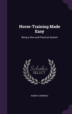Horse-Training Made Easy: Being a New and Practical System - Jennings, Robert