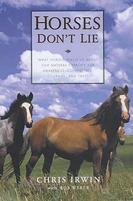 Horses Don't Lie: What Horses Teach Us About Our Natural Capacity for Awareness, Confidence, Courage, and Trust - Irwin, Chris, and Weber, Bob
