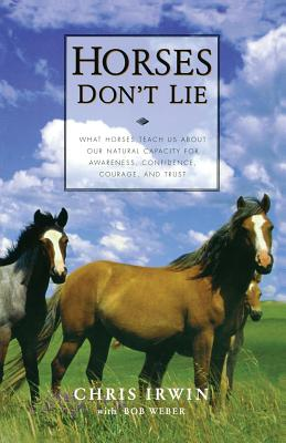 Horses Don't Lie: What Horses Teach Us about Our Natural Capacity for Awareness, Confidence, Courage, and Trust - Irwin, Chris