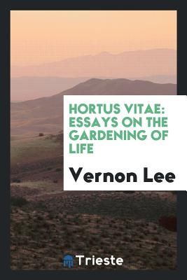 Hortus Vitae: Essays on the Gardening of Life - Lee, Vernon