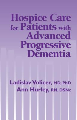 Hospice Care for Patients with Advanced Progressive Dementia - Volicer, Ladislav, MD, PhD (Editor), and Hurley, Ann, RN (Editor)