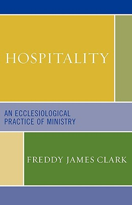 Hospitality: An Ecclesiological Practice of Ministry - Clark, Freddy James