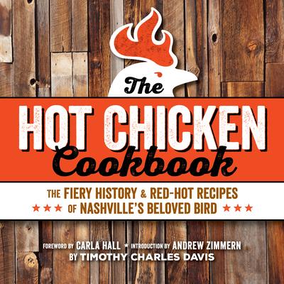 Hot Chicken Cookbook: The Fiery History & Red-Hot Recipes of Nashville's Beloved Bird - Davis, Timothy Charles