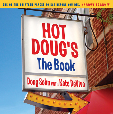 Hot Doug's: The Book: Chicago's Ultimate Icon of Encased Meats - Sohn, Doug, and DeVivo, Kate, and Elliot, Graham (Introduction by)
