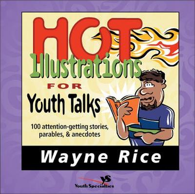Hot Illustrations for Youth Talks: 100 Attention-Getting Stories, Parables, and Anecdotes - Rice, Wayne