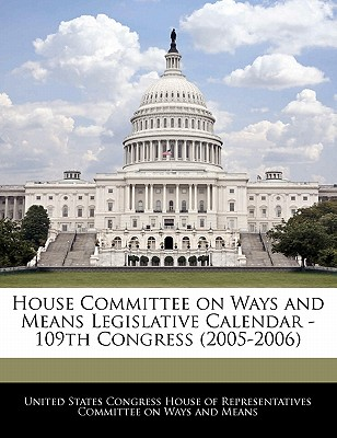 House Committee on Ways and Means Legislative Calendar - 109th Congress (2005-2006) - United States Congress House of Represen (Creator)