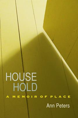 House Hold: A Memoir of Place - Peters, Ann, and Smith, Kathryn A (Foreword by)