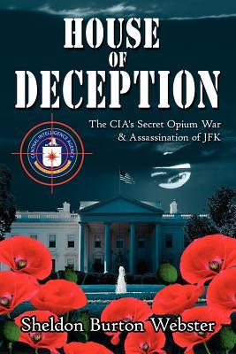 House of Deception: The CIA's Secret Opium War & Assassination of JFK - Webster, Sheldon Burton