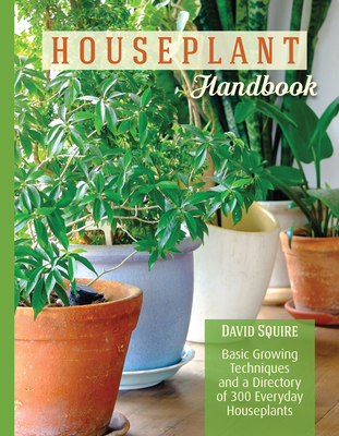 Houseplant Handbook: Basic Growing Techniques and a Directory of 300 Everyday Houseplants - Squire, David