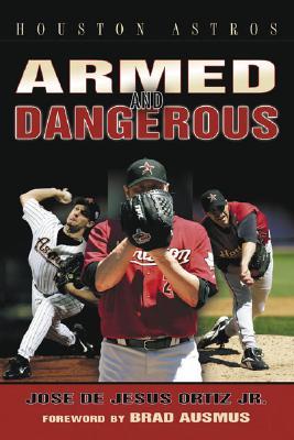 Houston Astros Armed and Dangerous - Ortiz, Jose De Jesus, Jr., and Ausmus, Brad (Foreword by)