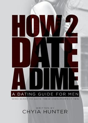 How 2 Date a Dime: A Dating Guide for Men Who Want to Date Their Own Perfect Ten - Hunter, Chyia