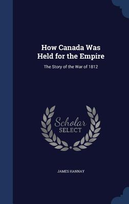 How Canada Was Held for the Empire: The Story of the War of 1812 - Hannay, James