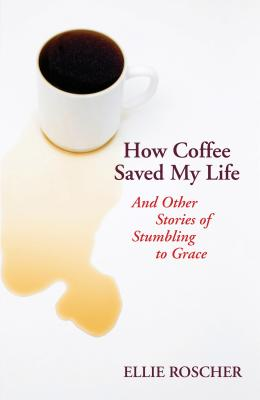 How Coffee Saved My Life: And Other Stories of Stumbling to Grace - Roscher, Ellie