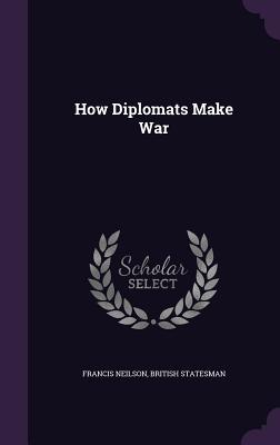 How Diplomats Make War - Neilson, Francis, and Statesman, British