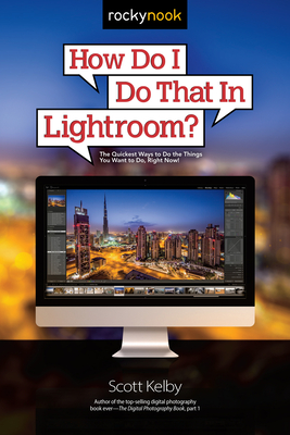 How Do I Do That in Lightroom?: The Quickest Ways to Do the Things You Want to Do, Right Now! - Kelby, Scott