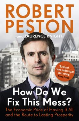 How Do We Fix This Mess? The Economic Price of Having it all, and the Route to Lasting Prosperity - Peston, Robert