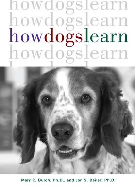 How Dogs Learn - Burch, Mary R, Ph.D., and Bailey, Jon S