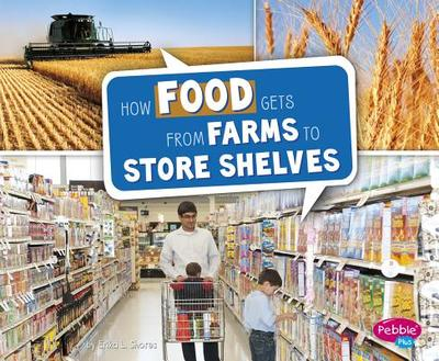 How Food Gets from Farms to Store Shelves - Shores, Erika L